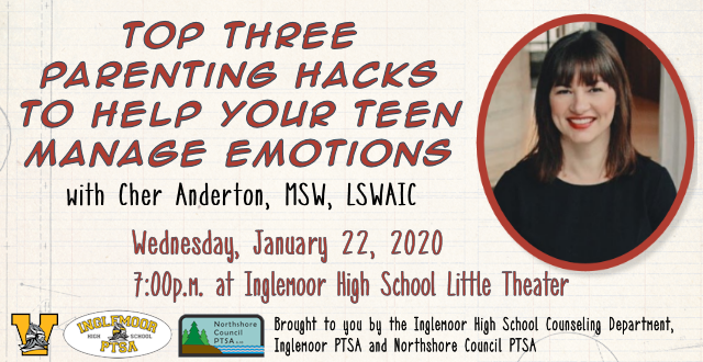 Top Three Parenting Hacks to Help Your Teen Manage Emotions with Cher Anderton, MSW, LSWAIC, pictured at right. The event will take place Wednesday, January 22, 2020 at 7pm at Inglemoor High School Little Theater. Brought to you by the Inglemoor High School Counseling Department, Inglemoor PTSA and Northshore Council PTSA. Their respective logos are shown at the bottom of the image.