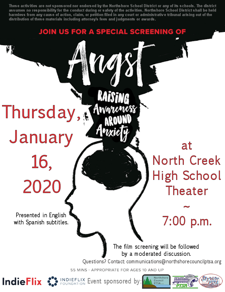 Join us for a free screening of Angst: Raising Awareness Around Anxiety. Thursday, January 16, 2020 at North Creek High School beginning at 7:00 p.m. Presented in English with Spanish subtitles. The film screening will be followed by a moderated discussion. Questions? Contact communications@northshorecouncilpitsa.org. The film is 55 minutes and is appropriate for ages 10 and up. An IndieFlix and IndieFlix Foundation production. Event sponsored by: Northshore Council PTSA, North Creek High School PTSA, and Skyview Middle School PTSA. These activities are not sponsored nor endorsed by the Northshore School District or any of its schools. The district assumes no responsibility for the conduct during or safety of the activities. Northshore School District shall be held harmless from any cause of action, claim, or petition filed in any court or administrative tribunal arising out of the distribution of these materials including attorney's fees and judgments or awards.