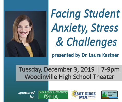 Facing Student Anxiety, Stress & Challenges presented by Dr. Laura Kastner (portrait of Dr. Kastner). Tuesday, December 3, 2019, 7-9pm at the Woodinville High School Theater. Sponsored by Bear Creek Elementary PTA, East Ridge Elementary PTA, and Northshore Council PTSA.
